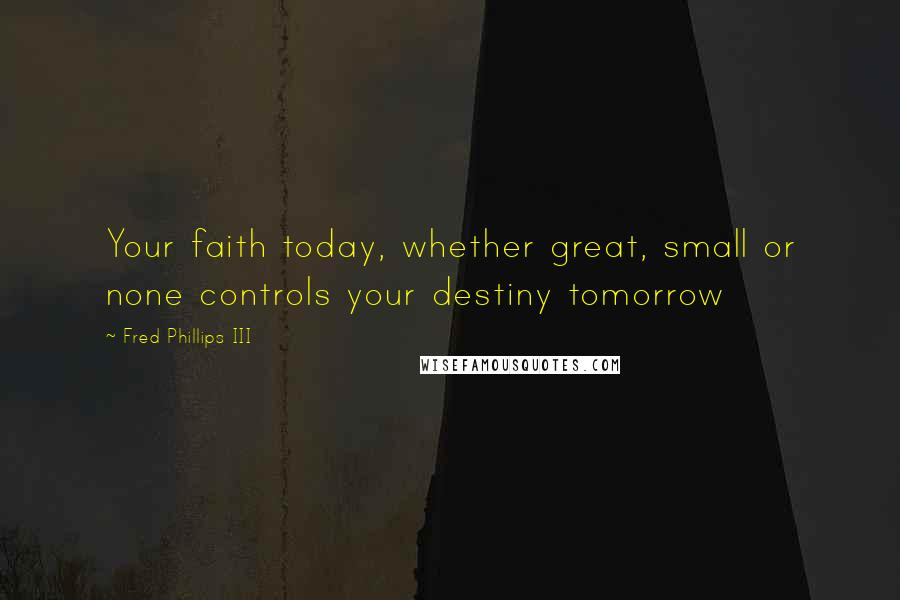Fred Phillips III quotes: Your faith today, whether great, small or none controls your destiny tomorrow
