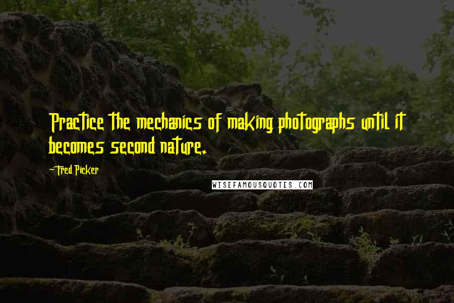 Fred Picker quotes: Practice the mechanics of making photographs until it becomes second nature.