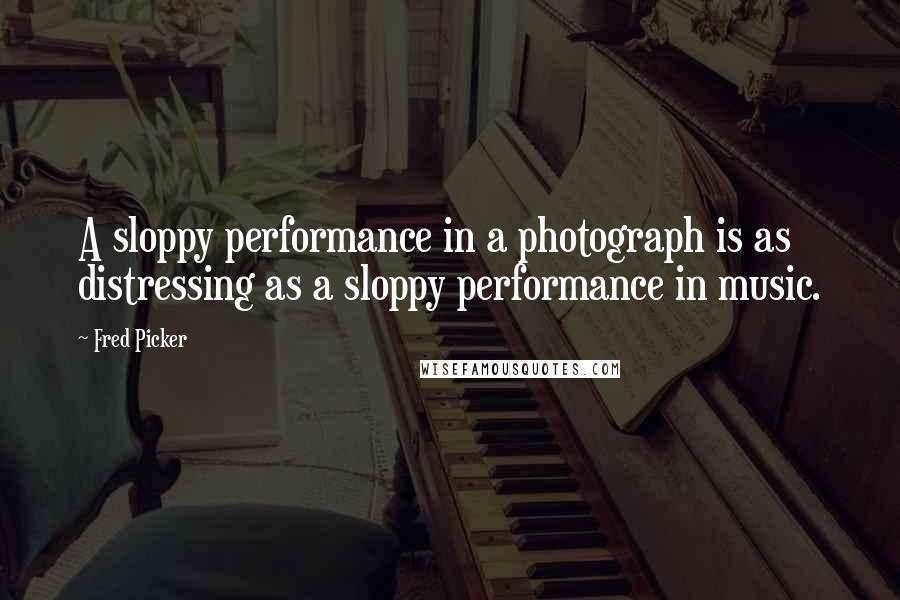 Fred Picker quotes: A sloppy performance in a photograph is as distressing as a sloppy performance in music.