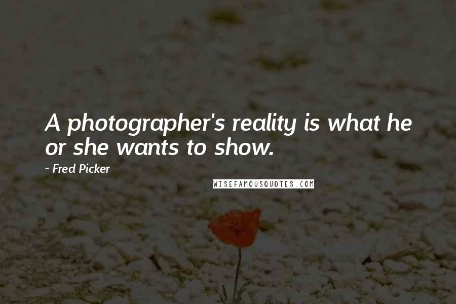 Fred Picker quotes: A photographer's reality is what he or she wants to show.