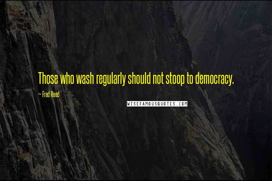 Fred Reed quotes: Those who wash regularly should not stoop to democracy.