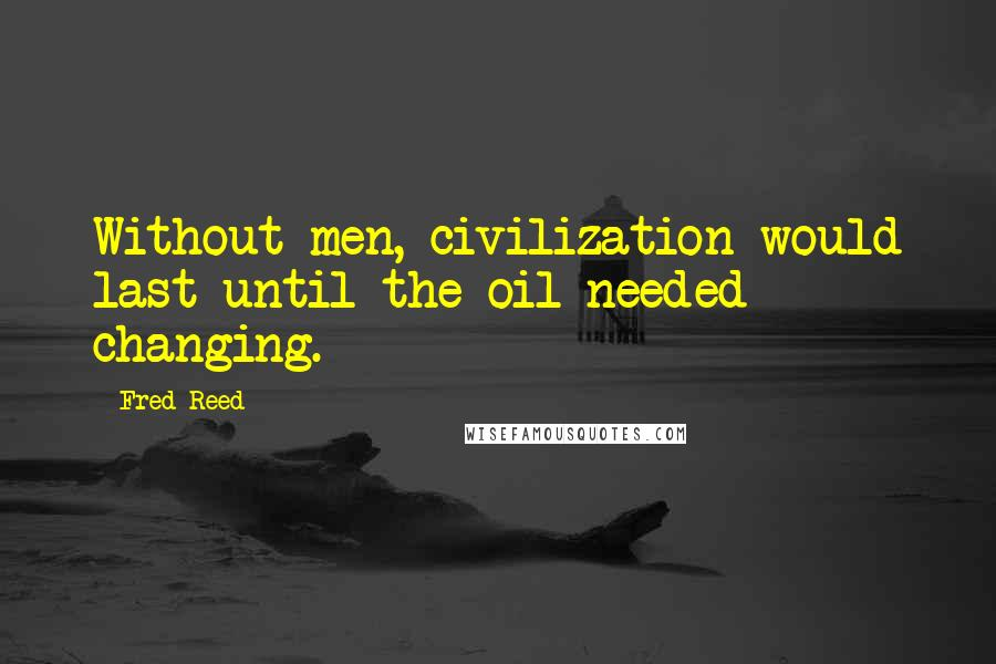 Fred Reed quotes: Without men, civilization would last until the oil needed changing.