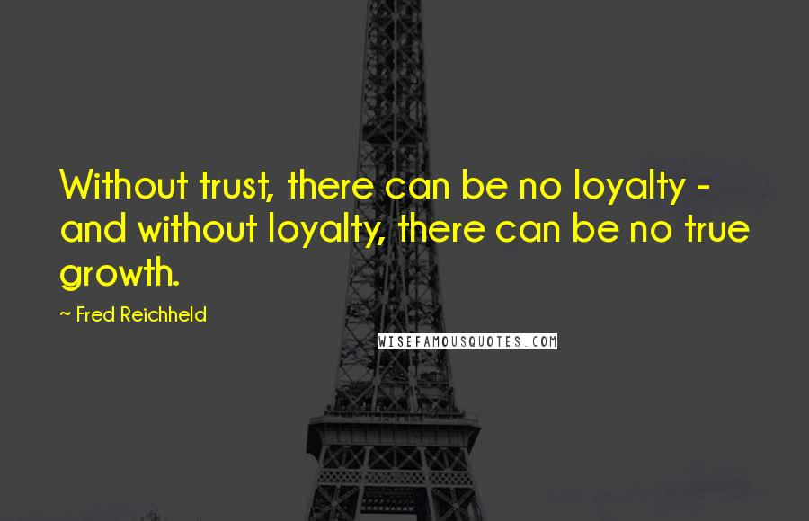 Fred Reichheld quotes: Without trust, there can be no loyalty - and without loyalty, there can be no true growth.