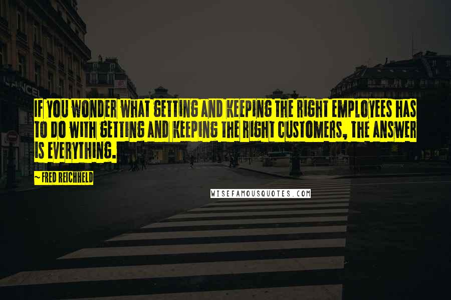 Fred Reichheld quotes: If you wonder what getting and keeping the right employees has to do with getting and keeping the right customers, the answer is everything.