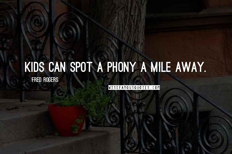 Fred Rogers quotes: Kids can spot a phony a mile away.