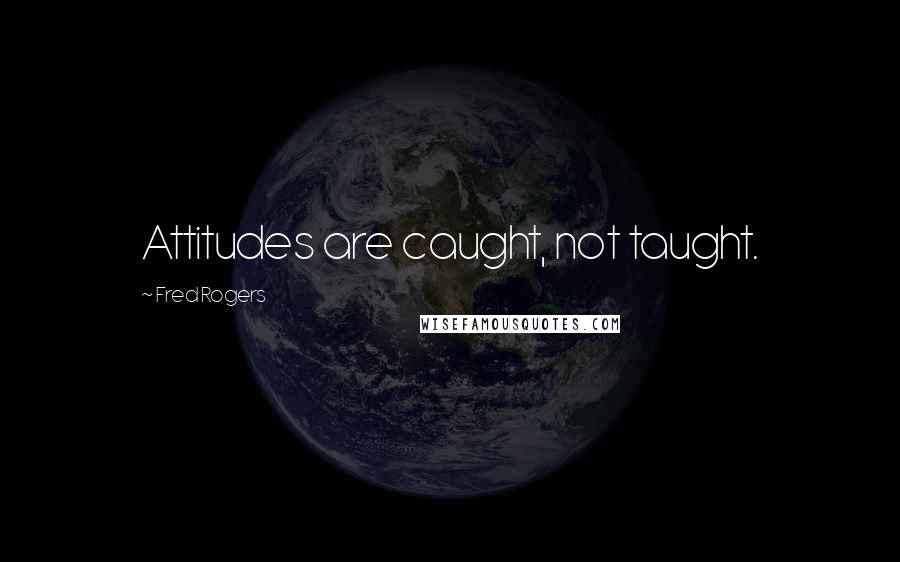 Fred Rogers quotes: Attitudes are caught, not taught.