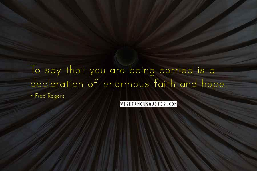 Fred Rogers quotes: To say that you are being carried is a declaration of enormous faith and hope.