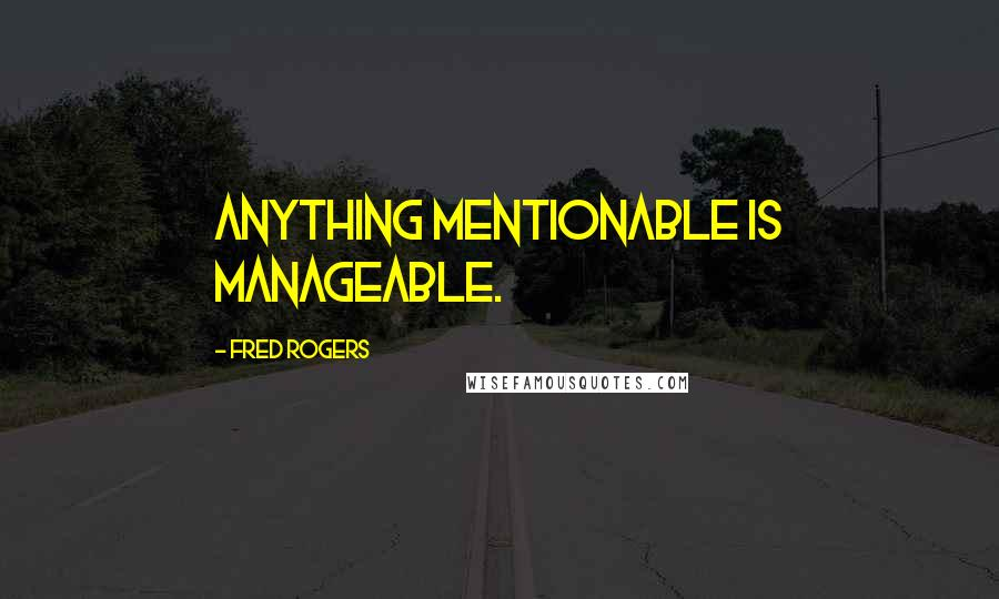 Fred Rogers quotes: Anything mentionable is manageable.