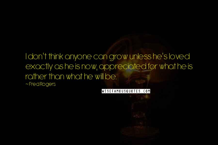 Fred Rogers quotes: I don't think anyone can grow unless he's loved exactly as he is now, appreciated for what he is rather than what he will be.