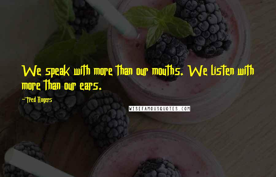 Fred Rogers quotes: We speak with more than our mouths. We listen with more than our ears.