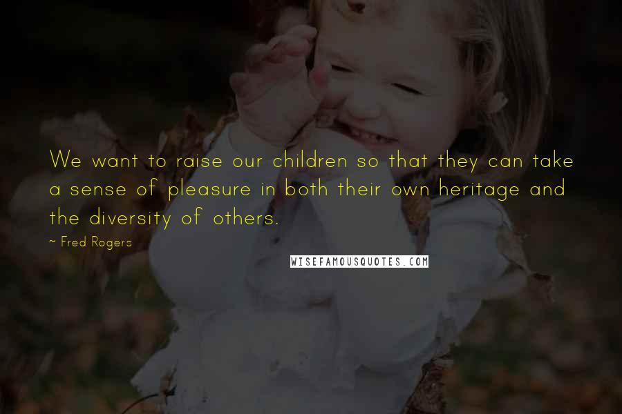 Fred Rogers quotes: We want to raise our children so that they can take a sense of pleasure in both their own heritage and the diversity of others.