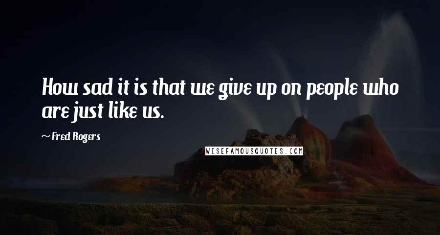 Fred Rogers quotes: How sad it is that we give up on people who are just like us.