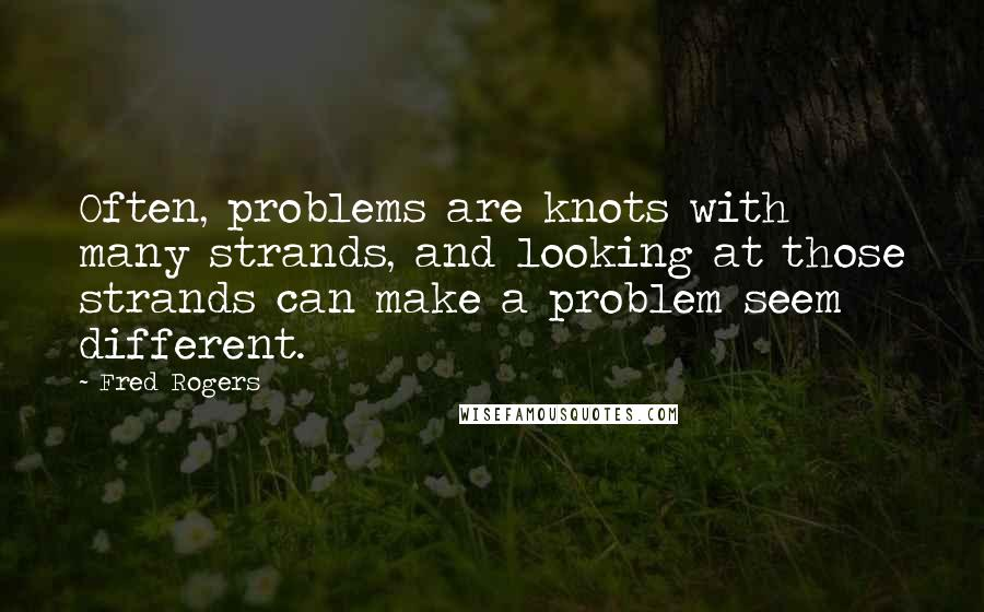 Fred Rogers quotes: Often, problems are knots with many strands, and looking at those strands can make a problem seem different.