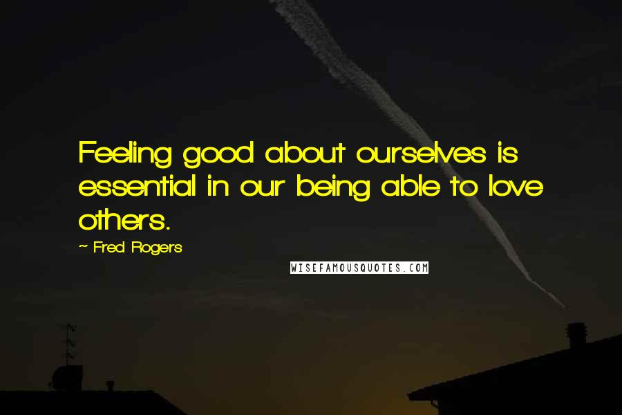 Fred Rogers quotes: Feeling good about ourselves is essential in our being able to love others.