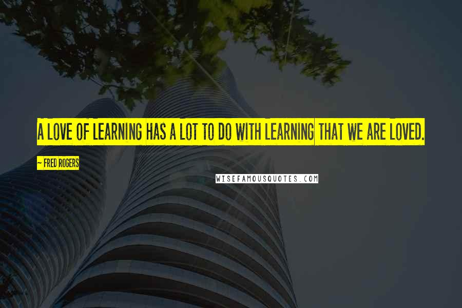 Fred Rogers quotes: A love of learning has a lot to do with learning that we are loved.