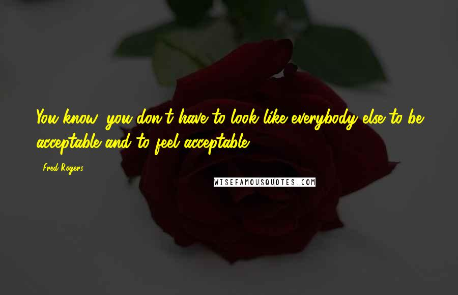 Fred Rogers quotes: You know, you don't have to look like everybody else to be acceptable and to feel acceptable.