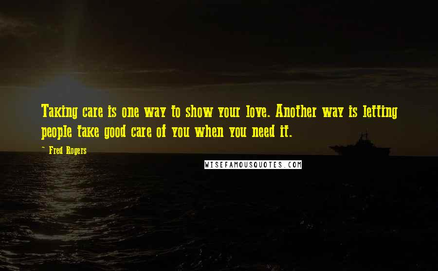 Fred Rogers quotes: Taking care is one way to show your love. Another way is letting people take good care of you when you need it.