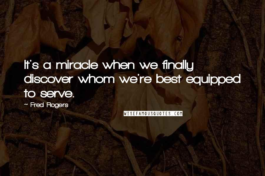 Fred Rogers quotes: It's a miracle when we finally discover whom we're best equipped to serve.