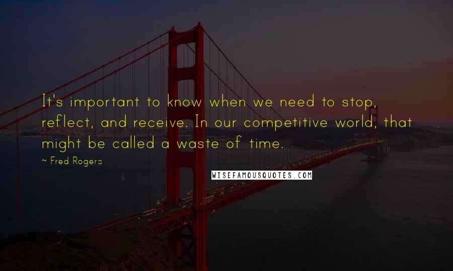Fred Rogers quotes: It's important to know when we need to stop, reflect, and receive. In our competitive world, that might be called a waste of time.