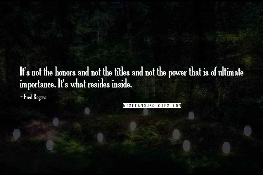 Fred Rogers quotes: It's not the honors and not the titles and not the power that is of ultimate importance. It's what resides inside.