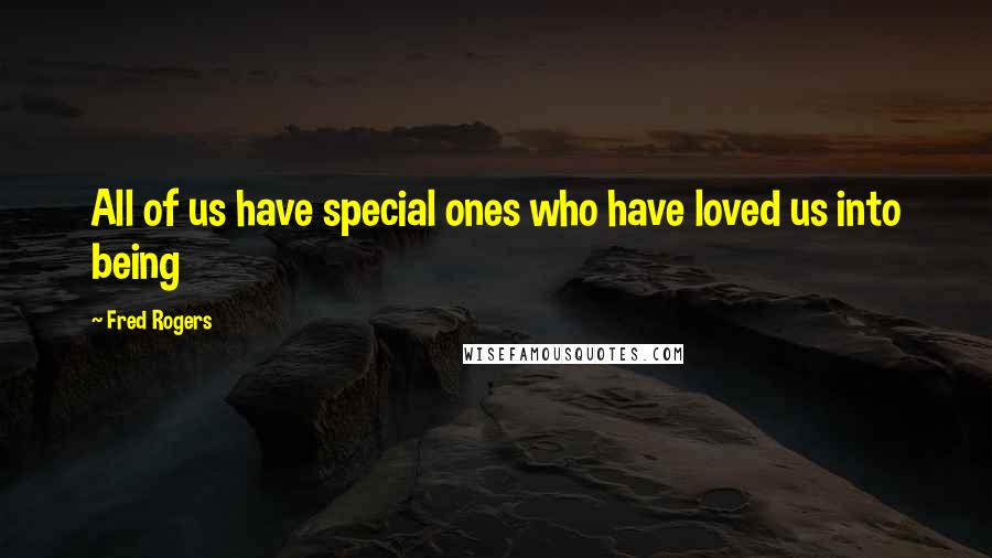 Fred Rogers quotes: All of us have special ones who have loved us into being