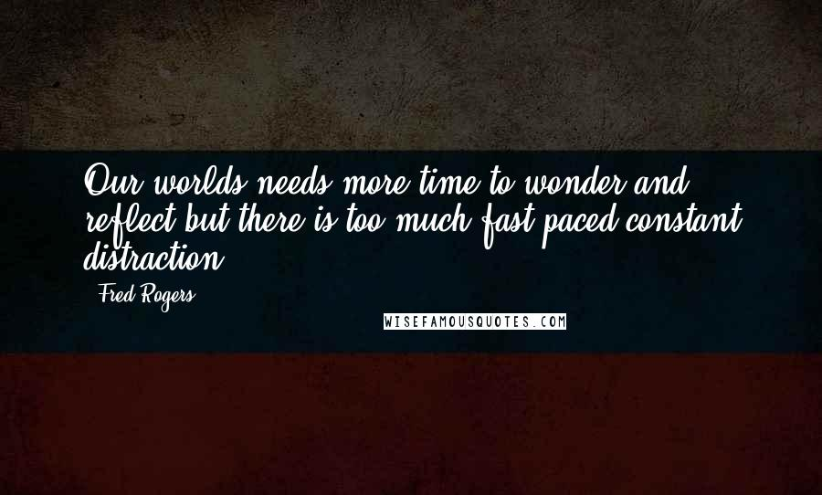 Fred Rogers quotes: Our worlds needs more time to wonder and reflect but there is too much fast paced constant distraction.
