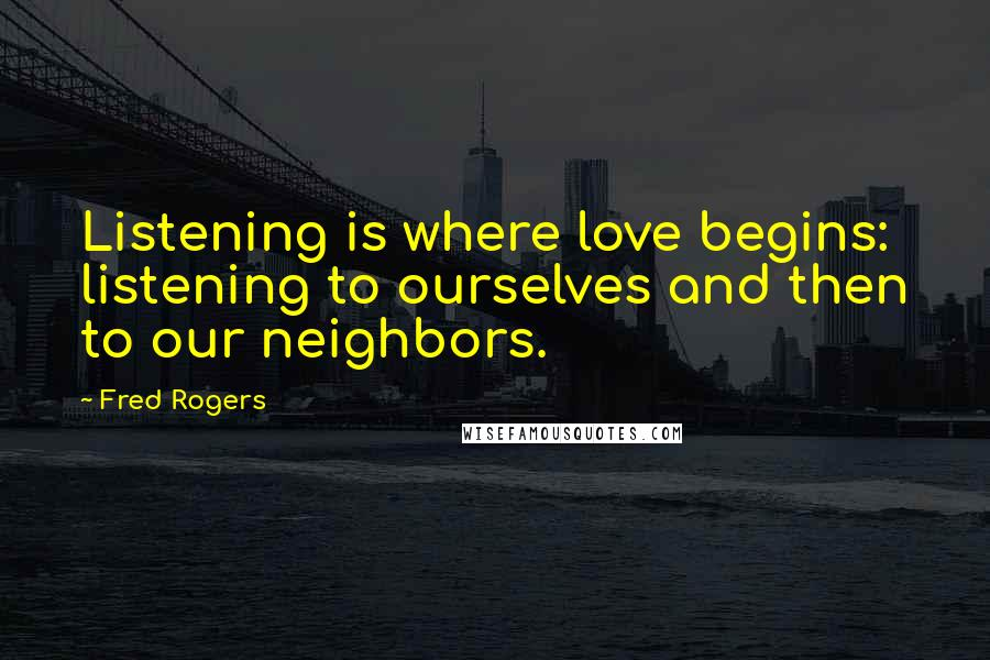 Fred Rogers quotes: Listening is where love begins: listening to ourselves and then to our neighbors.