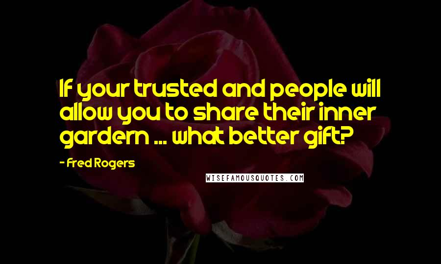 Fred Rogers quotes: If your trusted and people will allow you to share their inner gardern ... what better gift?