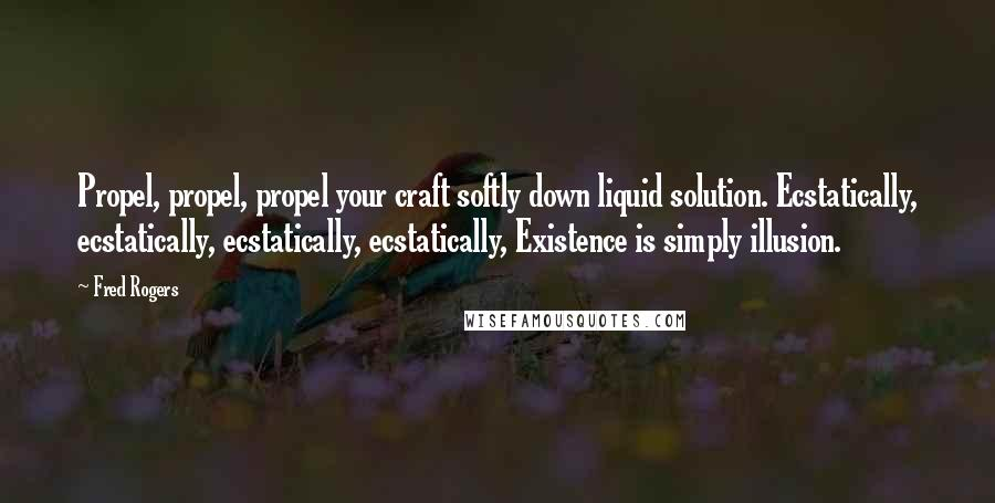 Fred Rogers quotes: Propel, propel, propel your craft softly down liquid solution. Ecstatically, ecstatically, ecstatically, ecstatically, Existence is simply illusion.