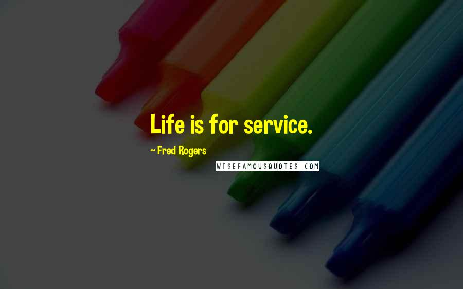Fred Rogers quotes: Life is for service.