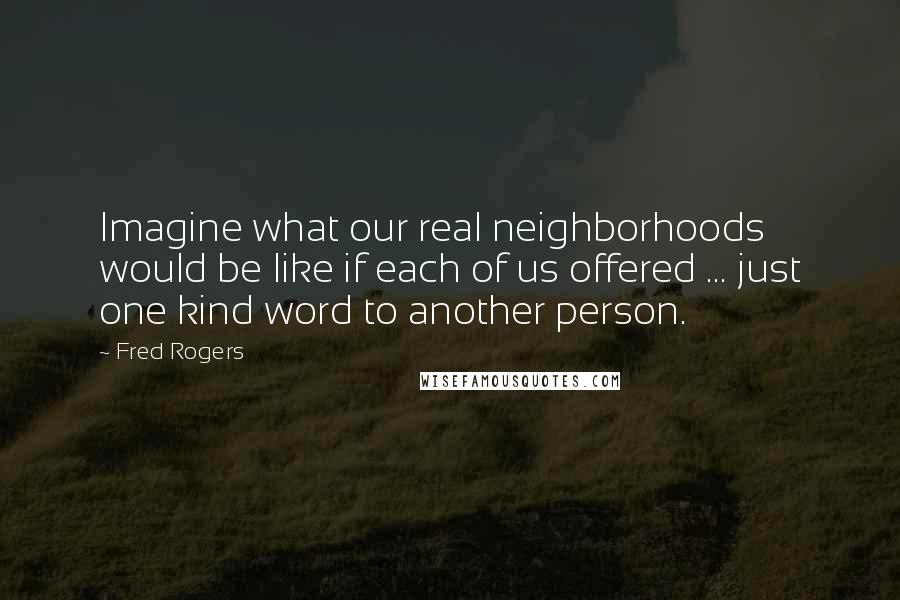 Fred Rogers quotes: Imagine what our real neighborhoods would be like if each of us offered ... just one kind word to another person.