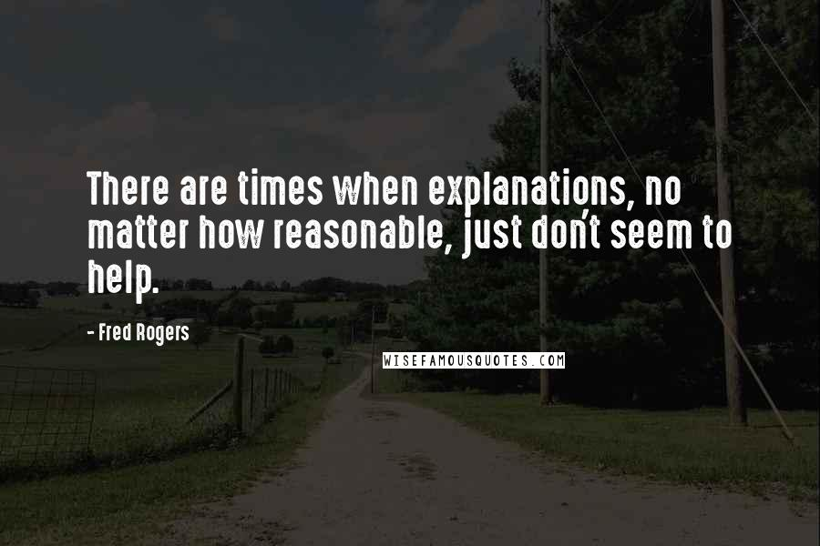Fred Rogers quotes: There are times when explanations, no matter how reasonable, just don't seem to help.