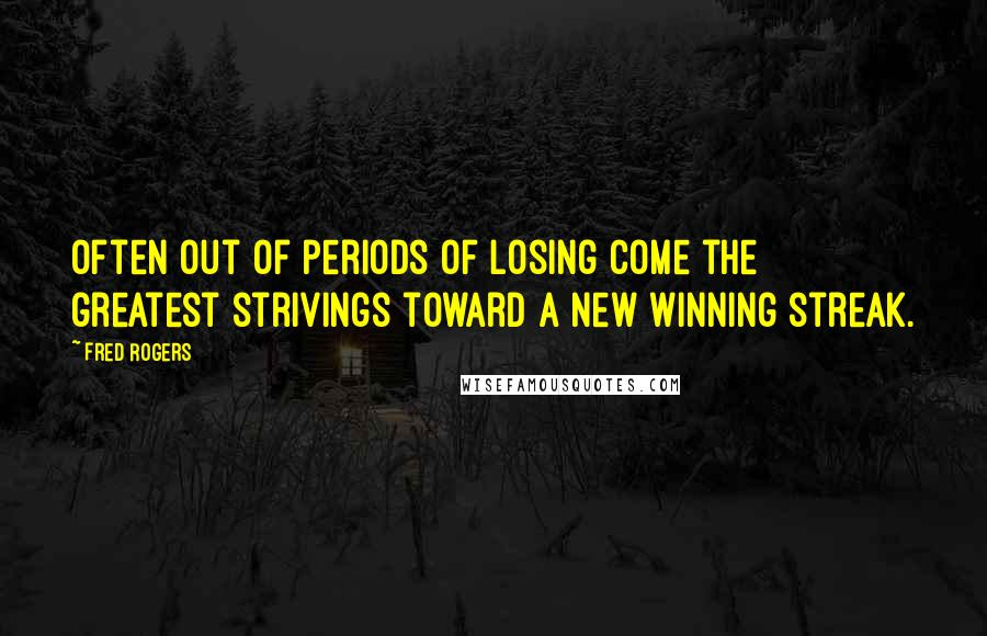 Fred Rogers quotes: Often out of periods of losing come the greatest strivings toward a new winning streak.