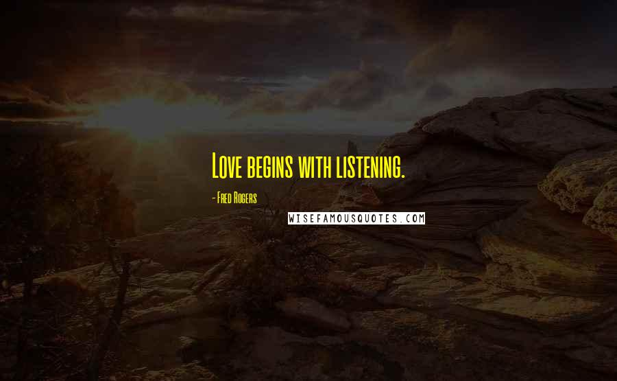 Fred Rogers quotes: Love begins with listening.