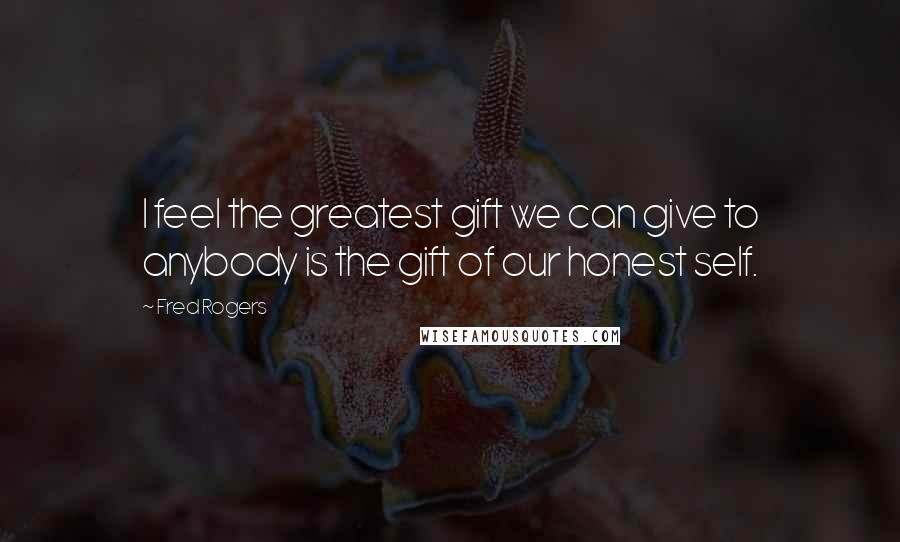 Fred Rogers quotes: I feel the greatest gift we can give to anybody is the gift of our honest self.