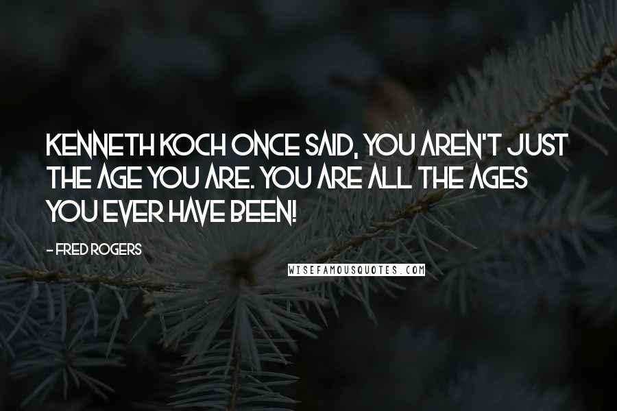 Fred Rogers quotes: Kenneth Koch once said, You aren't just the age you are. You are all the ages you ever have been!