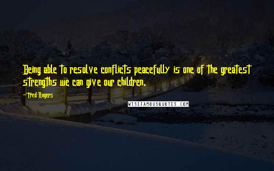 Fred Rogers quotes: Being able to resolve conflicts peacefully is one of the greatest strengths we can give our children.