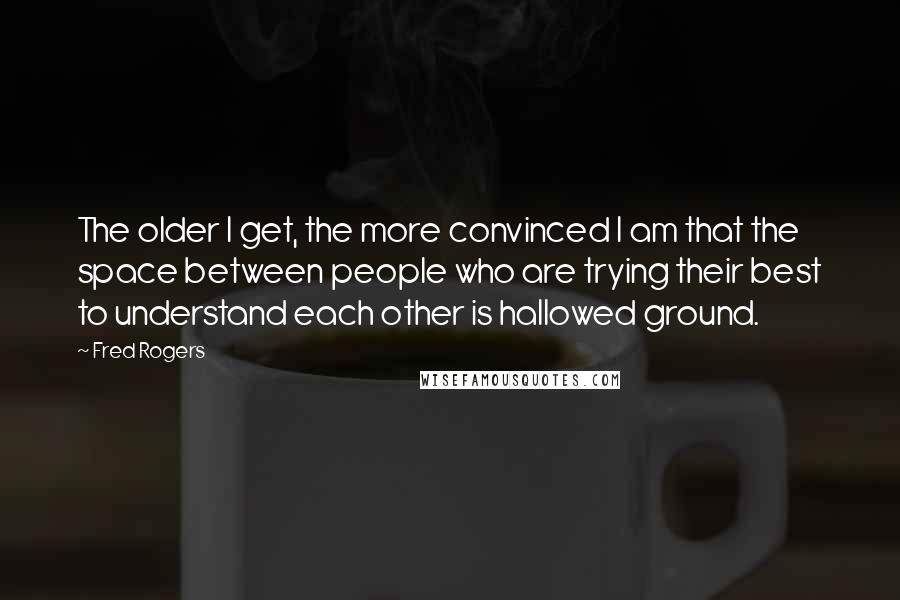 Fred Rogers quotes: The older I get, the more convinced I am that the space between people who are trying their best to understand each other is hallowed ground.