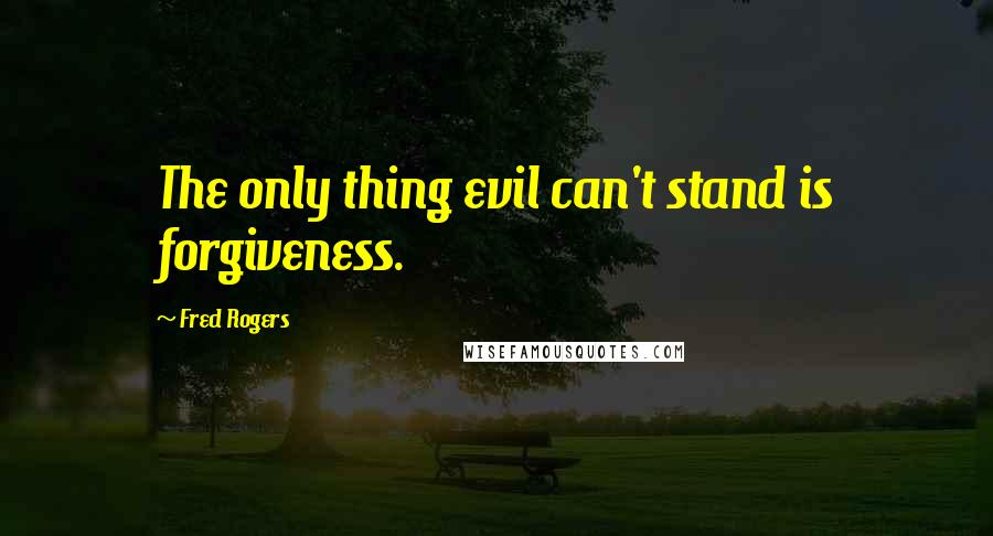 Fred Rogers quotes: The only thing evil can't stand is forgiveness.