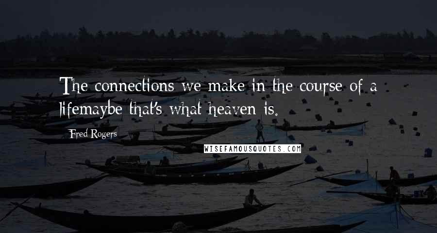 Fred Rogers quotes: The connections we make in the course of a lifemaybe that's what heaven is.