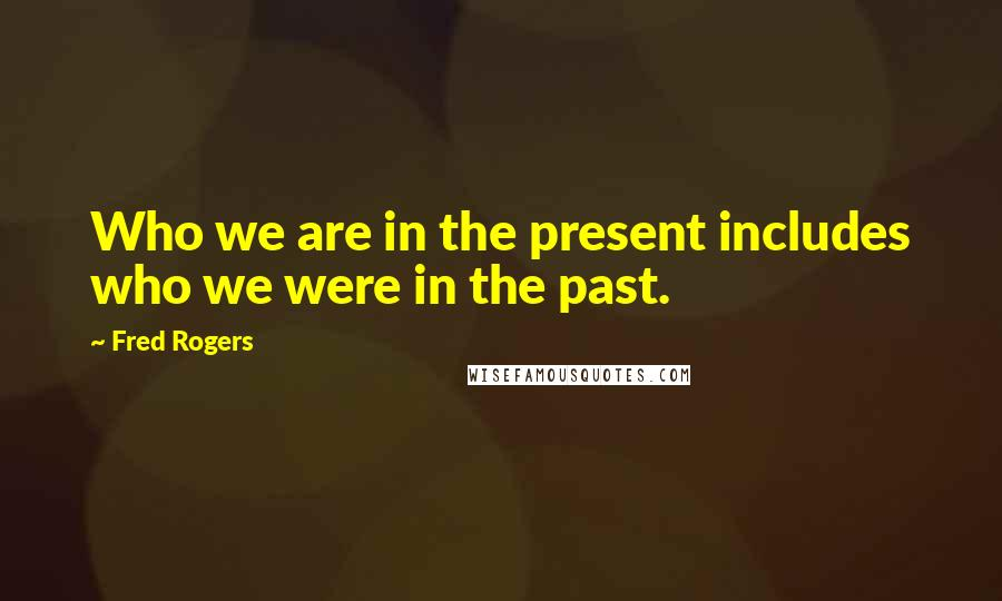 Fred Rogers quotes: Who we are in the present includes who we were in the past.