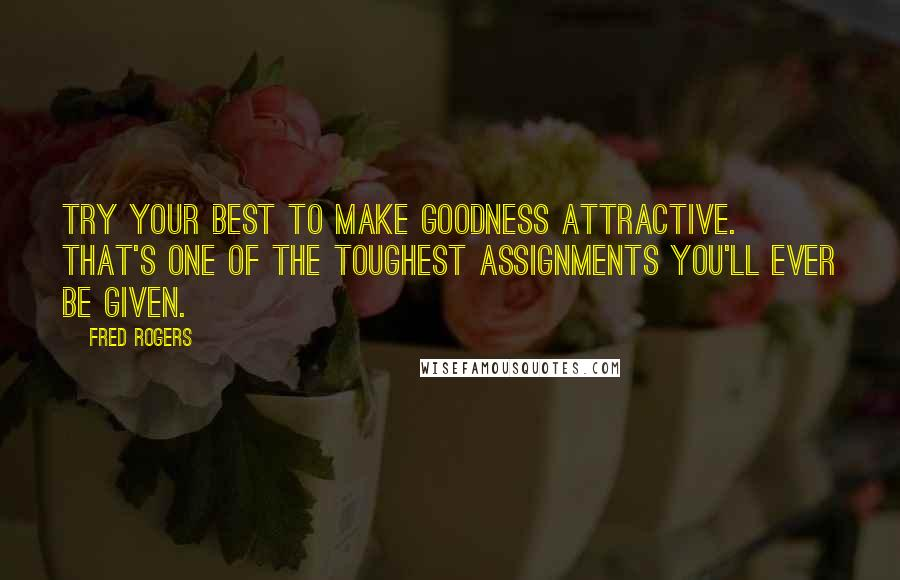 Fred Rogers quotes: Try your best to make goodness attractive. That's one of the toughest assignments you'll ever be given.