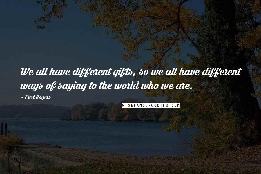 Fred Rogers quotes: We all have different gifts, so we all have different ways of saying to the world who we are.