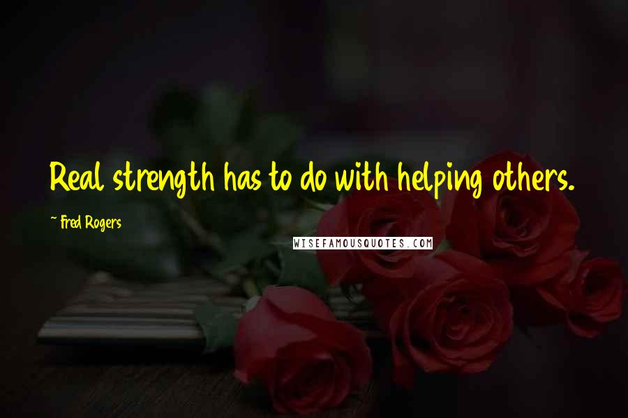 Fred Rogers quotes: Real strength has to do with helping others.