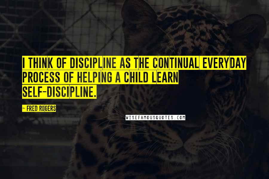 Fred Rogers quotes: I think of discipline as the continual everyday process of helping a child learn self-discipline.