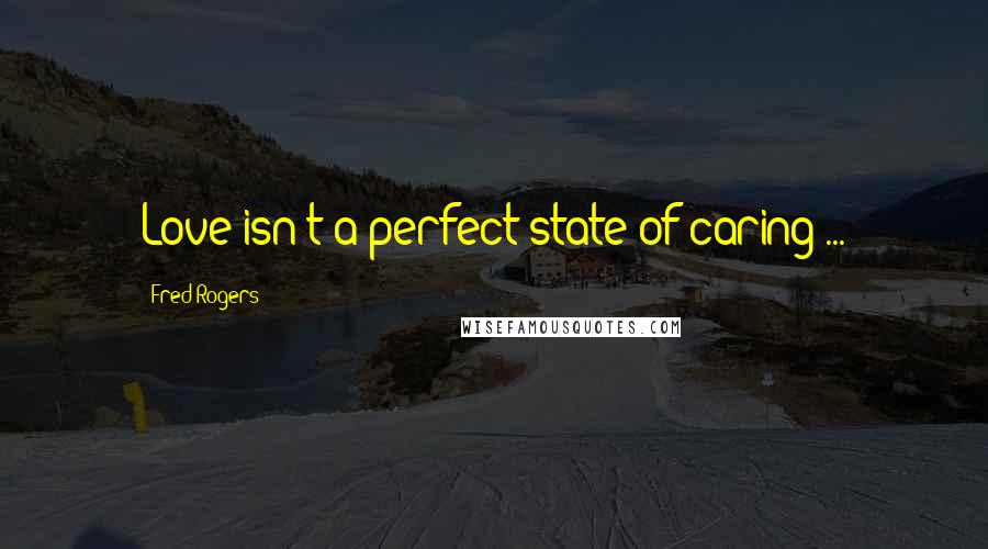 Fred Rogers quotes: Love isn't a perfect state of caring ...