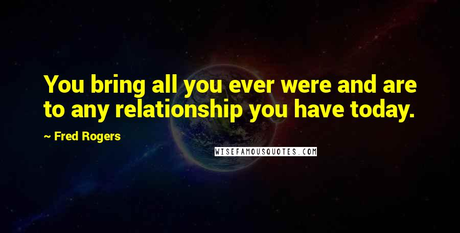 Fred Rogers quotes: You bring all you ever were and are to any relationship you have today.