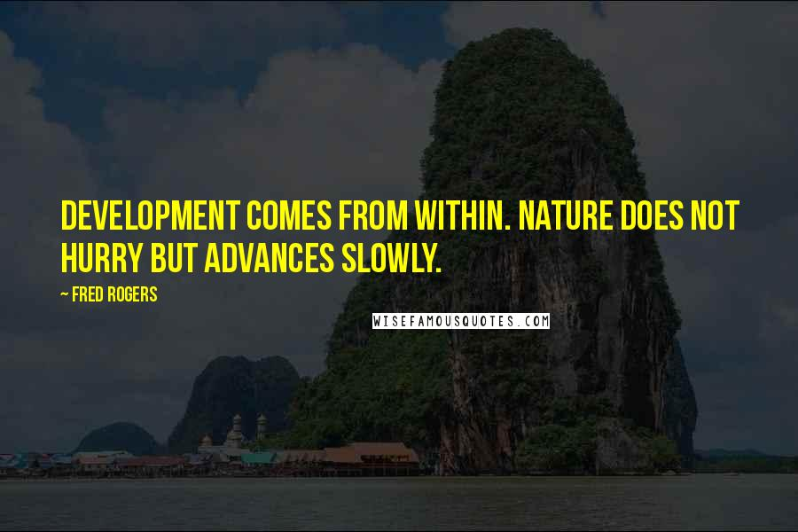Fred Rogers quotes: Development comes from within. Nature does not hurry but advances slowly.