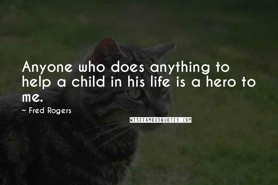 Fred Rogers quotes: Anyone who does anything to help a child in his life is a hero to me.
