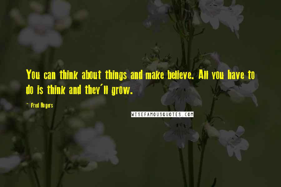 Fred Rogers quotes: You can think about things and make believe. All you have to do is think and they'll grow.